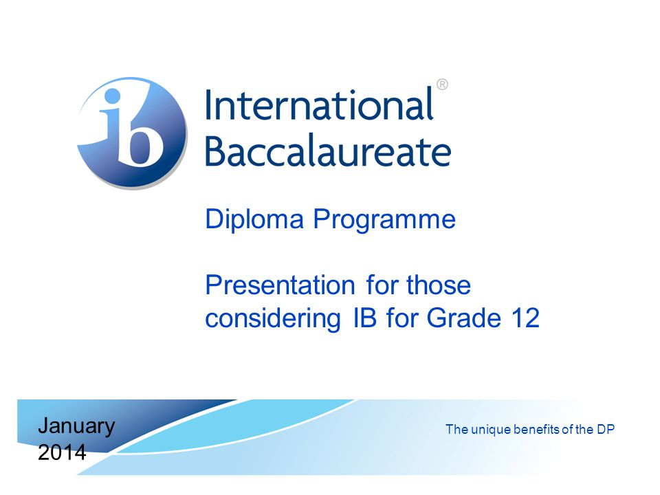 Diploma Programme Presentation for those considering IB for Grade 12 The unique benefits of the DP January 2014