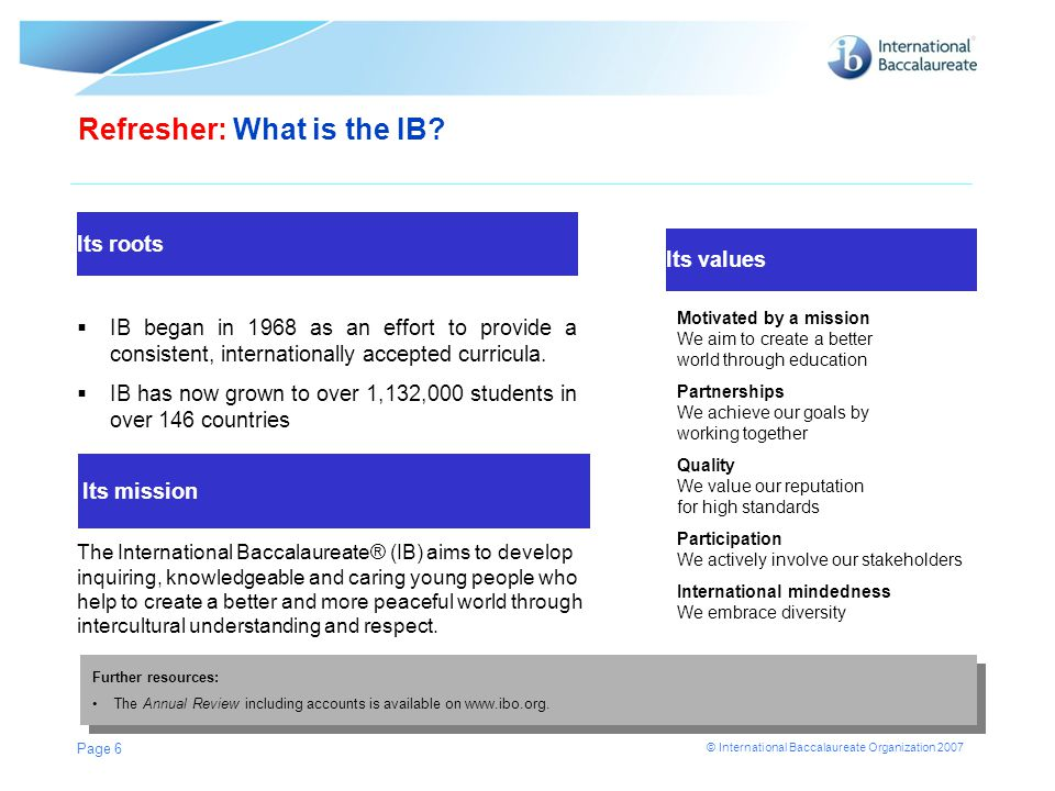 © International Baccalaureate Organization 2007 Page 6 Its roots Refresher: What is the IB?  IB began in 1968 as an effort to provide a consistent, i
