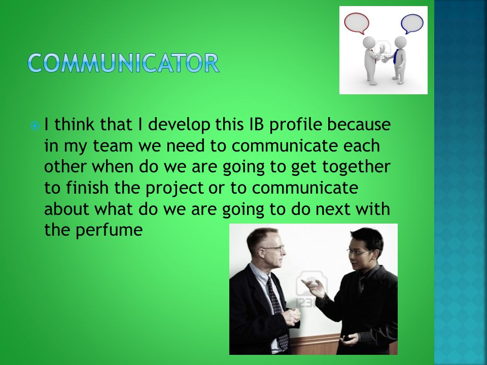  I think that I develop this IB profile because in my team we need to communicate each other when do we are going to get together to finish the project or to communicate about what do we are going to do next with the perfume