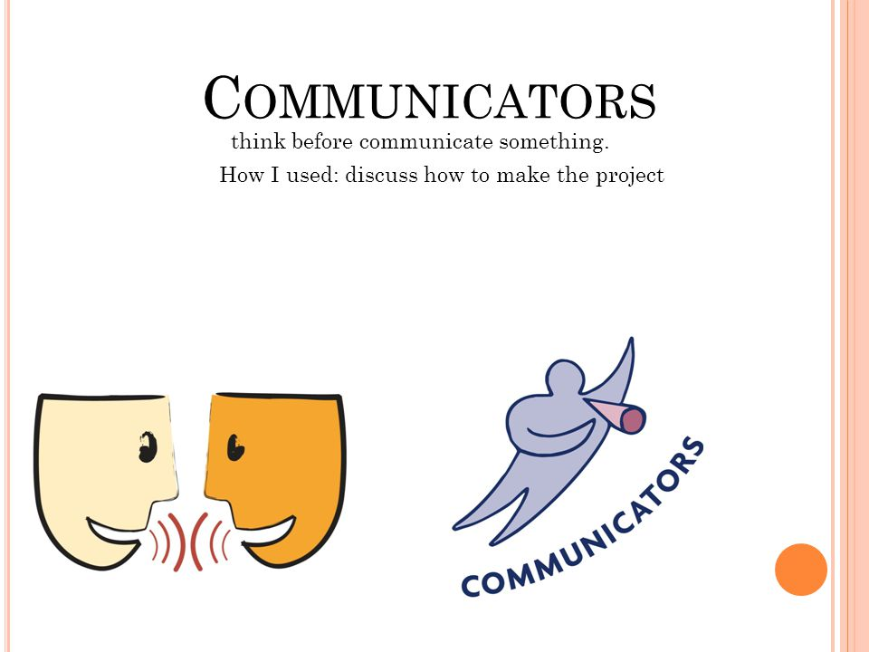 C OMMUNICATORS think before communicate something. How I used: discuss how to make the project