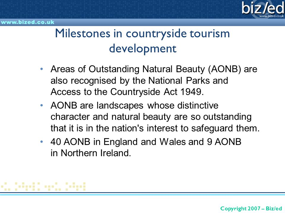 Copyright 2007 – Biz/ed Milestones in countryside tourism development Areas of Outstanding Natural Beauty (AONB) are also recognised by the National Parks and Access to the Countryside Act 1949.