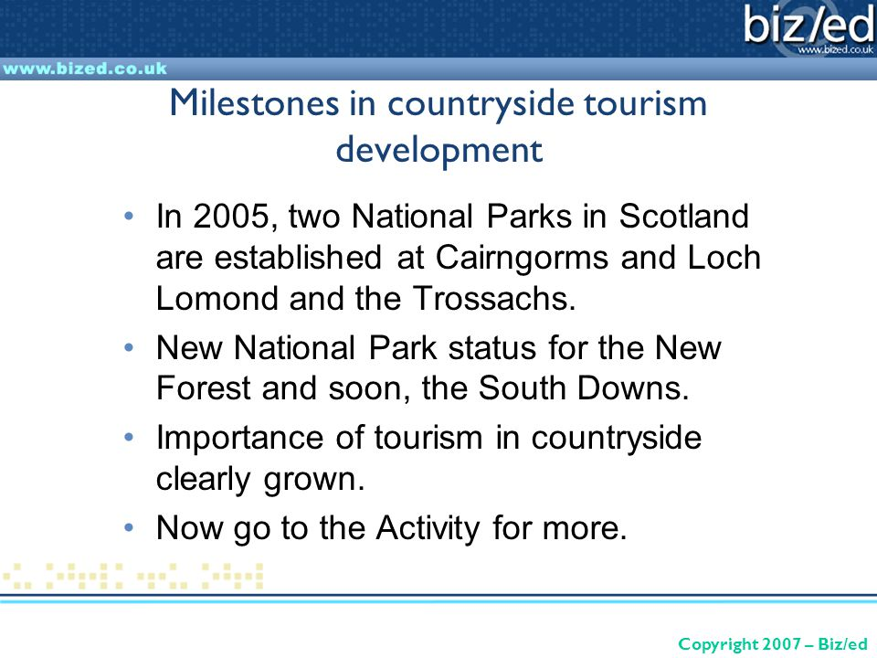Copyright 2007 – Biz/ed Milestones in countryside tourism development In 2005, two National Parks in Scotland are established at Cairngorms and Loch Lomond and the Trossachs.