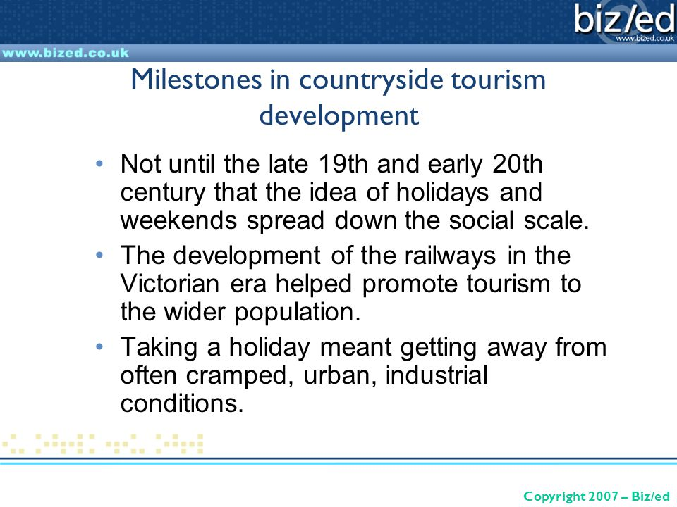Copyright 2007 – Biz/ed Milestones in countryside tourism development Not until the late 19th and early 20th century that the idea of holidays and weekends spread down the social scale.