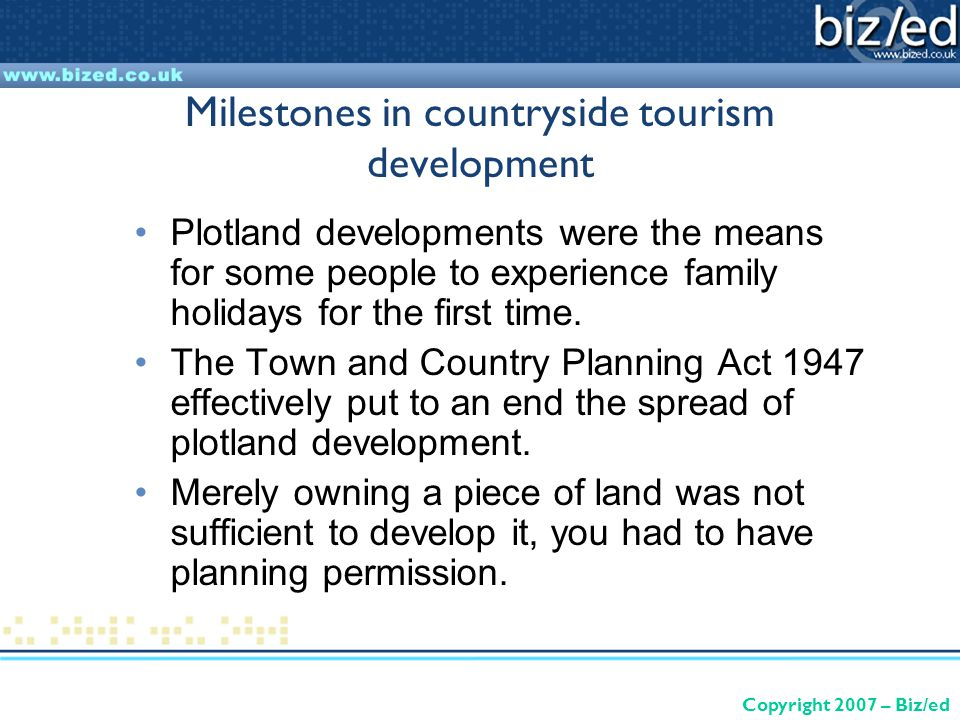 Copyright 2007 – Biz/ed Milestones in countryside tourism development Plotland developments were the means for some people to experience family holidays for the first time.