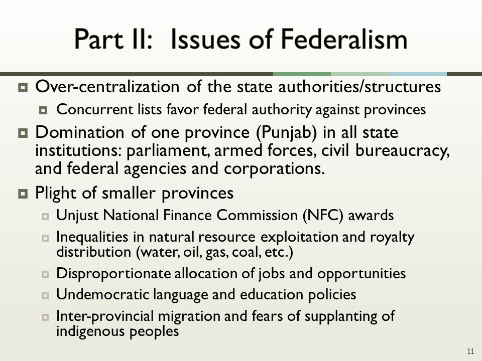  Over-centralization of the state authorities/structures  Concurrent lists favor federal authority against provinces  Domination of one province (Punjab) in all state institutions: parliament, armed forces, civil bureaucracy, and federal agencies and corporations.