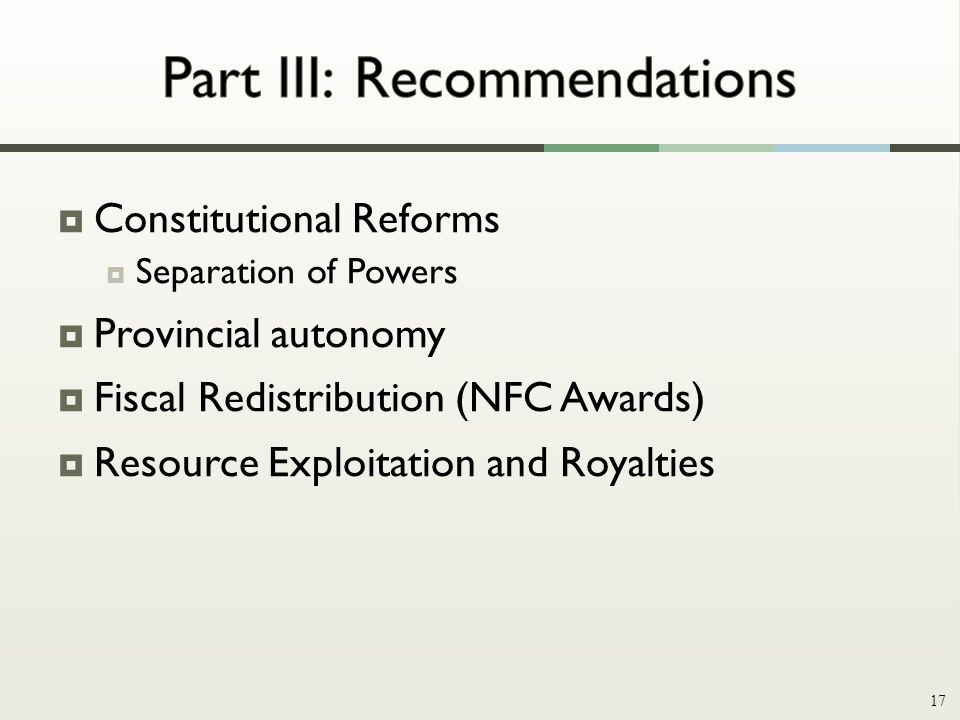  Constitutional Reforms  Separation of Powers  Provincial autonomy  Fiscal Redistribution (NFC Awards)  Resource Exploitation and Royalties 17