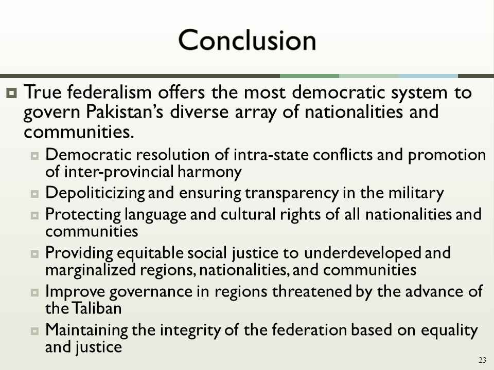  True federalism offers the most democratic system to govern Pakistan's diverse array of nationalities and communities.