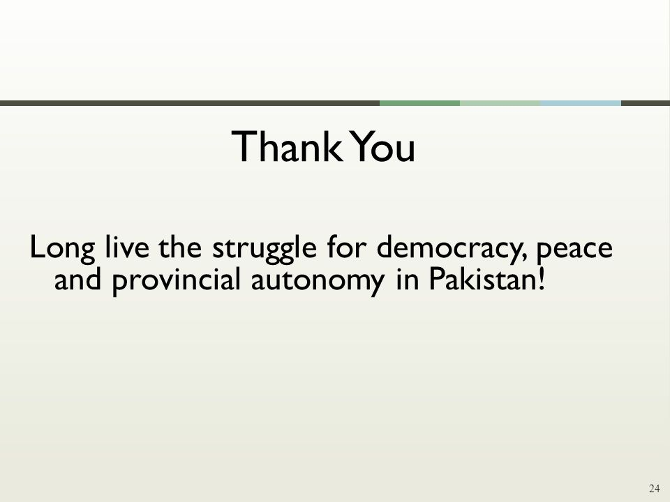 Thank You Long live the struggle for democracy, peace and provincial autonomy in Pakistan! 24