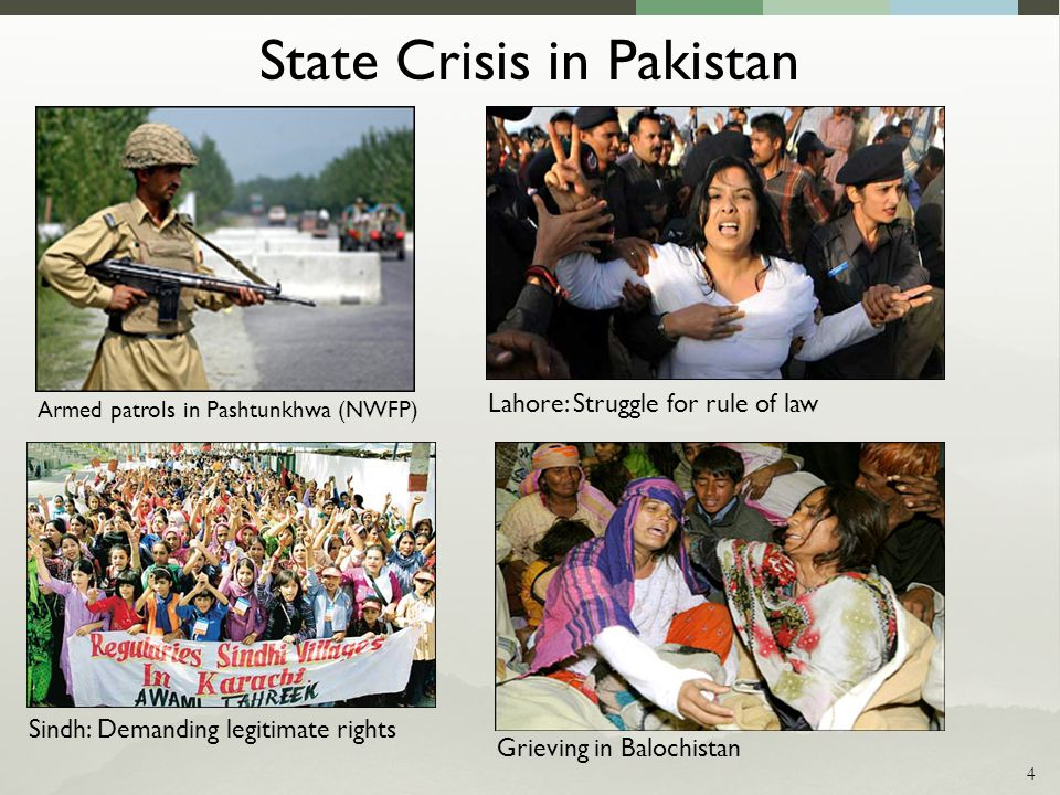 State Crisis in Pakistan Grieving in Balochistan Armed patrols in Pashtunkhwa (NWFP) Sindh: Demanding legitimate rights Lahore: Struggle for rule of law 4