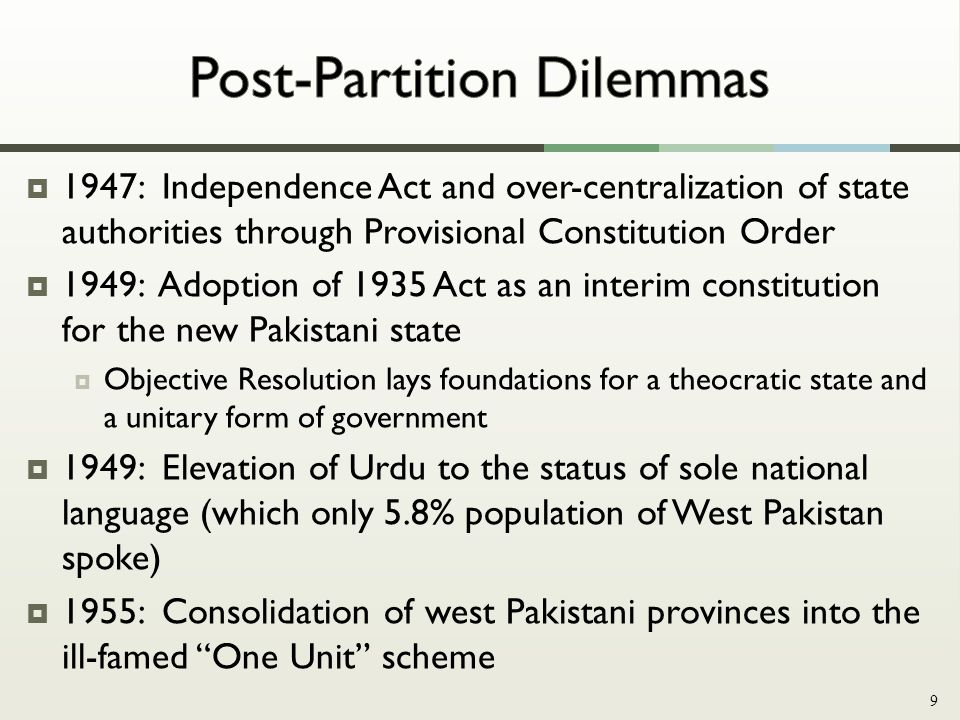 Based on 1935 India Act Over-centralized, unitary form of government 1947 Independence Act Islamic Republic of Pakistan declared Unicameral legislature within a parliamentary democracy 1956 Constitution Unicameral legislature in a presidential system President appoints major executive positions without any parliamentary oversight 1962 Constitution Bicameral legislature in a parliamentary system Weak upper chamber formed; strong center remains 1973 Constitution 10
