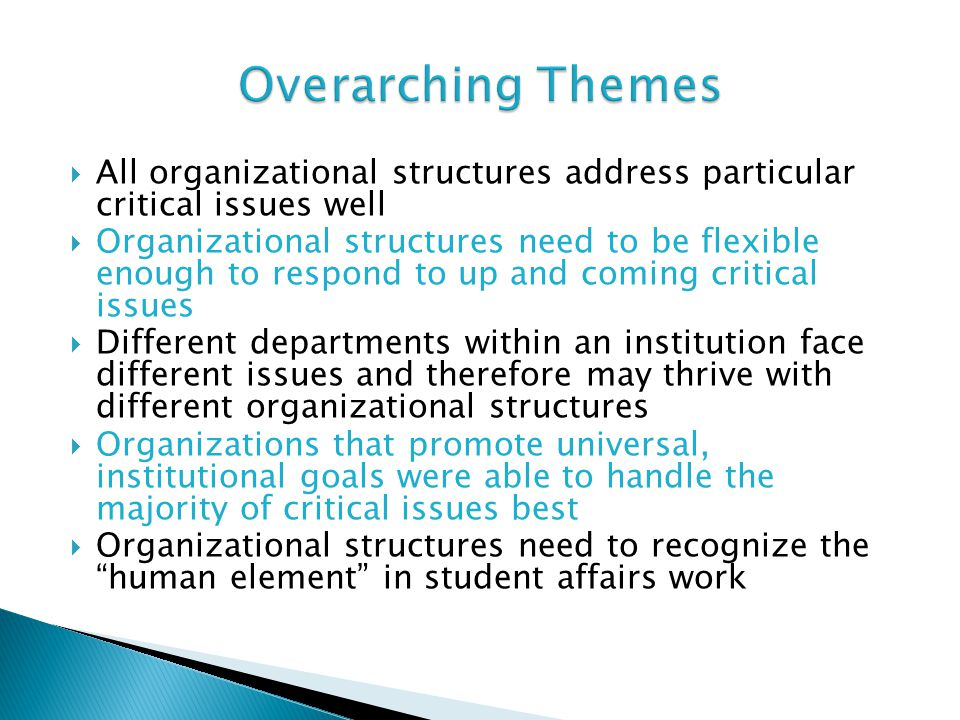  All organizational structures address particular critical issues well  Organizational structures need to be flexible enough to respond to up and coming critical issues  Different departments within an institution face different issues and therefore may thrive with different organizational structures  Organizations that promote universal, institutional goals were able to handle the majority of critical issues best  Organizational structures need to recognize the human element in student affairs work