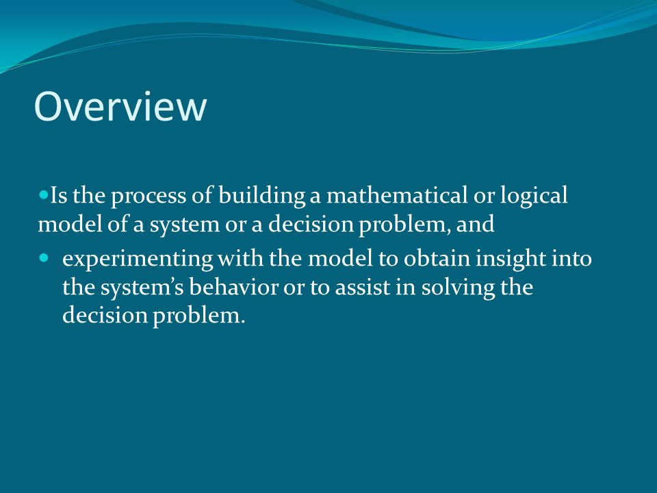 Overview Is the process of building a mathematical or logical model of a system or a decision problem, and experimenting with the model to obtain insi