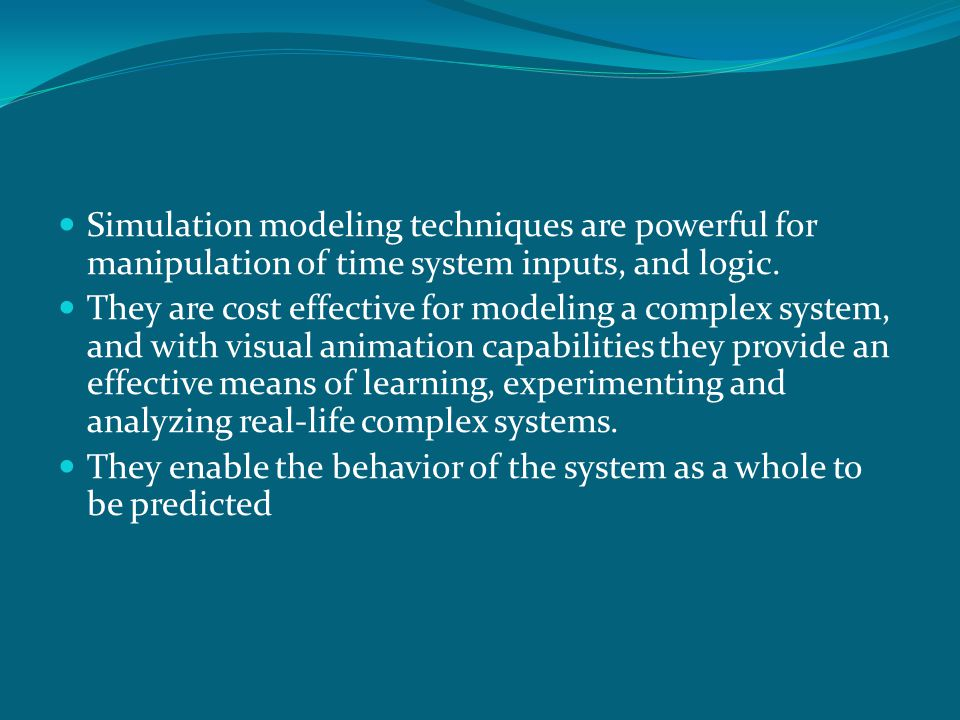 Simulation modeling techniques are powerful for manipulation of time system inputs, and logic. They are cost effective for modeling a complex system,
