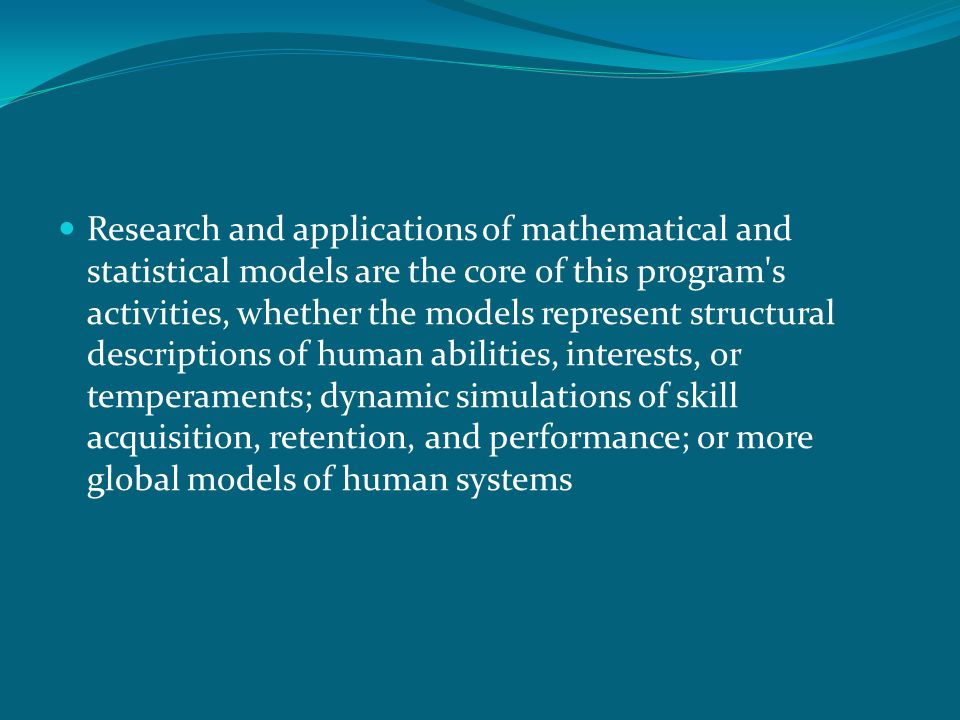 Research and applications of mathematical and statistical models are the core of this program's activities, whether the models represent structural de