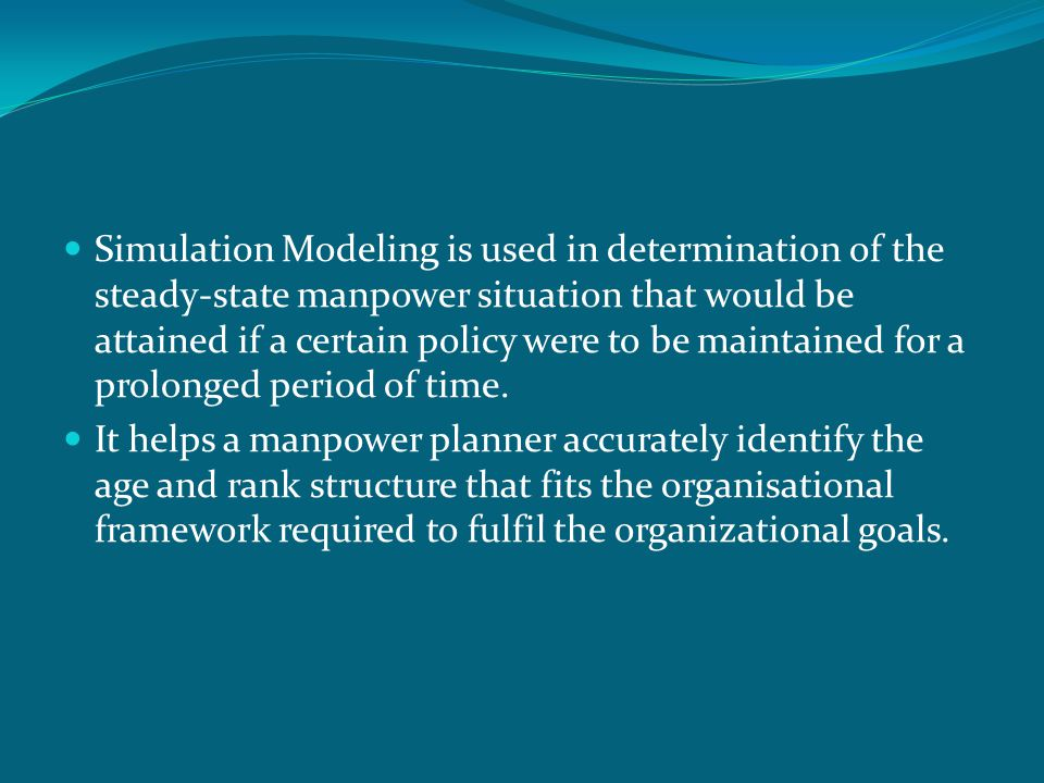 Simulation Modeling is used in determination of the steady-state manpower situation that would be attained if a certain policy were to be maintained f