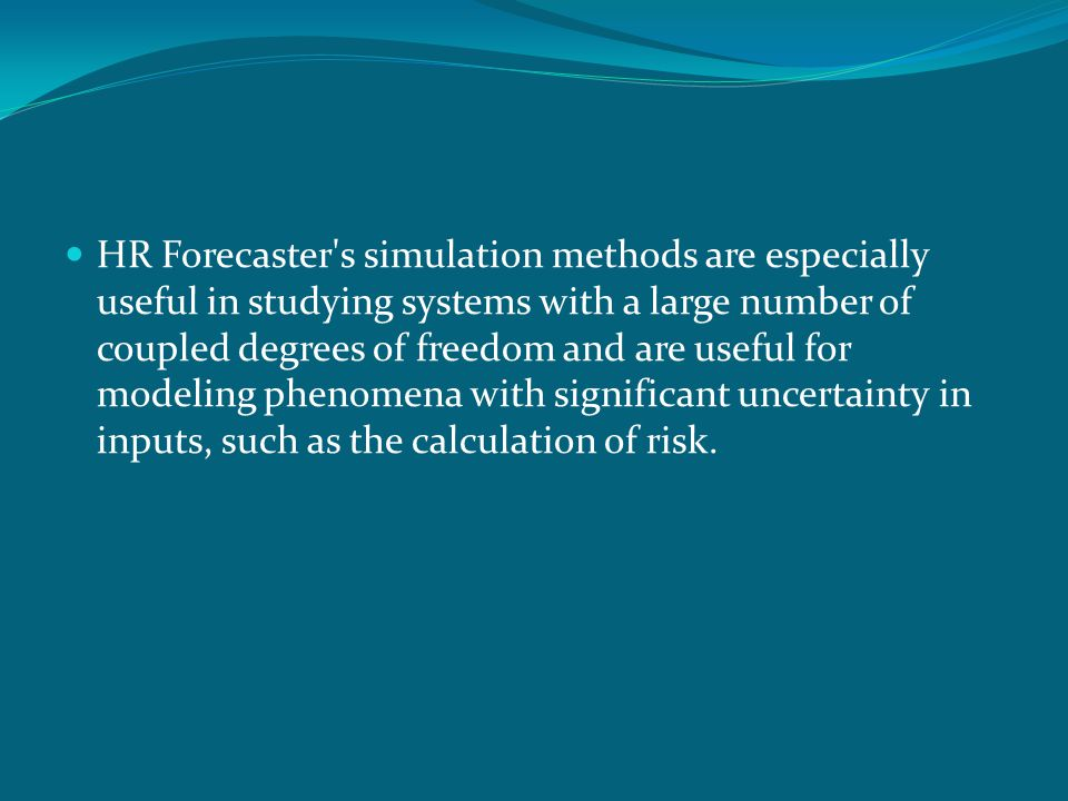 HR Forecaster's simulation methods are especially useful in studying systems with a large number of coupled degrees of freedom and are useful for mode