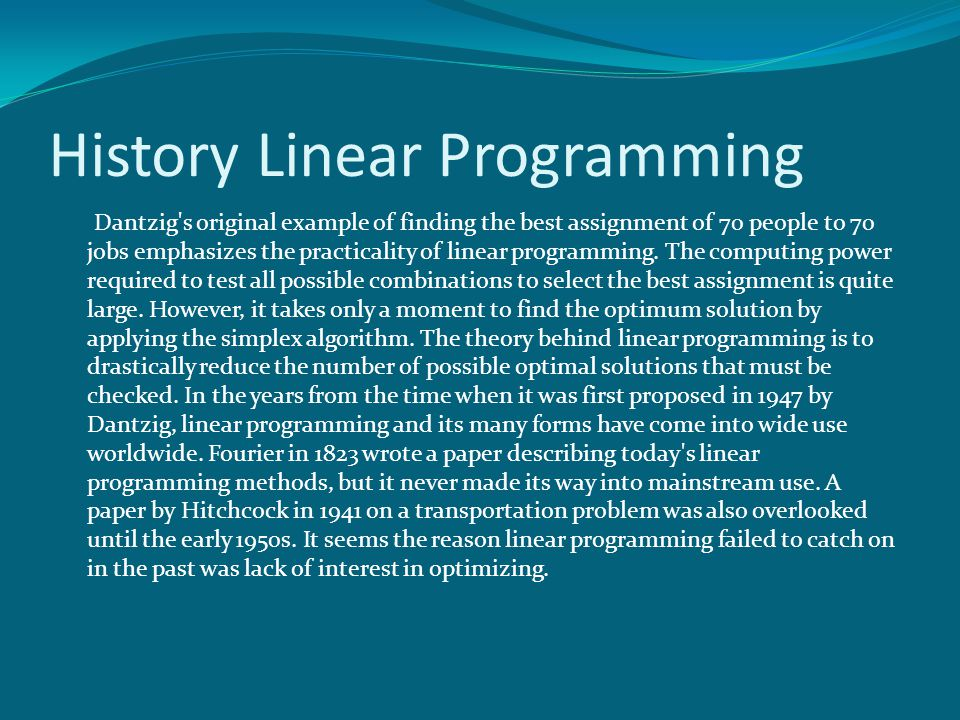 History Linear Programming Dantzig's original example of finding the best assignment of 70 people to 70 jobs emphasizes the practicality of linear pro