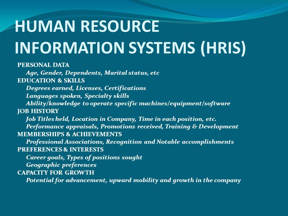 HUMAN RESOURCE INFORMATION SYSTEMS (HRIS) PERSONAL DATA Age, Gender, Dependents, Marital status, etc EDUCATION & SKILLS Degrees earned, Licenses, Cert