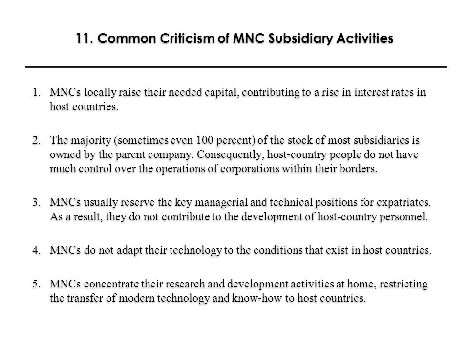 11. Common Criticism of MNC Subsidiary Activities 1.MNCs locally raise their needed capital, contributing to a rise in interest rates in host countrie