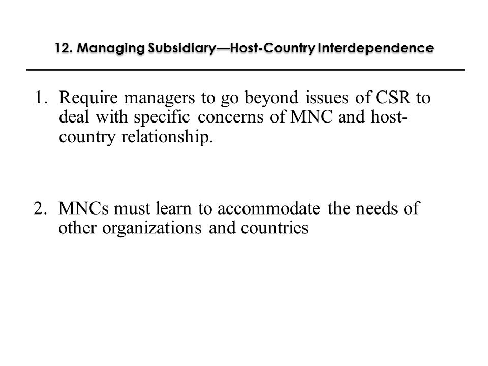 12. Managing Subsidiary—Host-Country Interdependence 2-19 1.Require managers to go beyond issues of CSR to deal with specific concerns of MNC and host