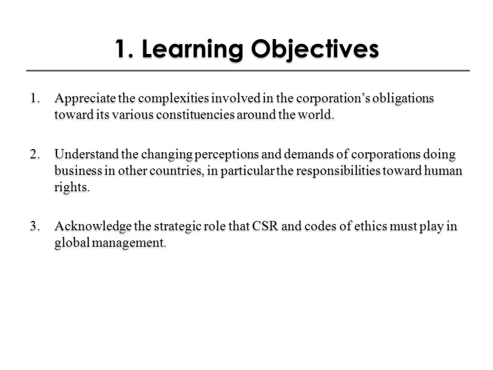 1. Learning Objectives 1.Appreciate the complexities involved in the corporation's obligations toward its various constituencies around the world. 2.U
