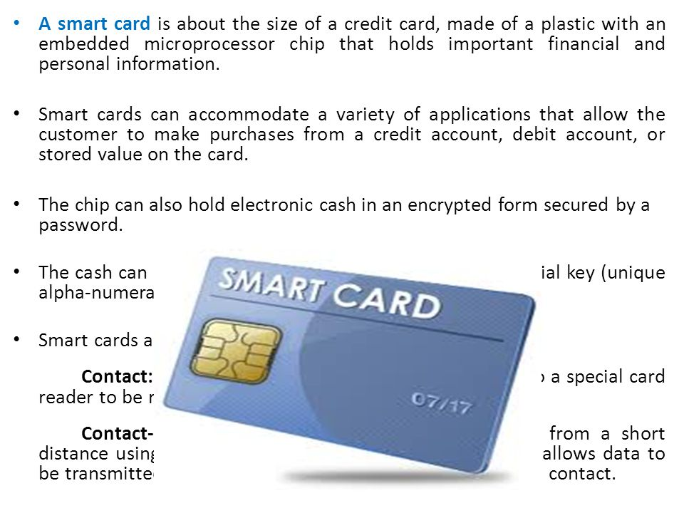 A smart card is about the size of a credit card, made of a plastic with an embedded microprocessor chip that holds important financial and personal in