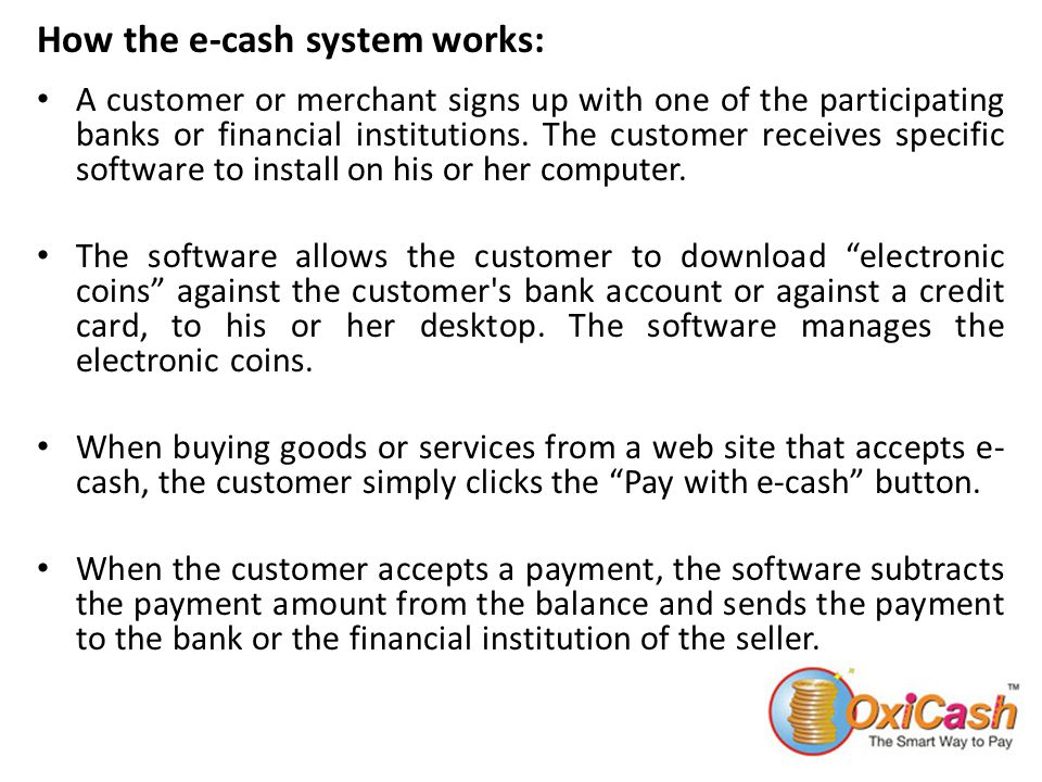 How the e-cash system works: A customer or merchant signs up with one of the participating banks or financial institutions. The customer receives spec