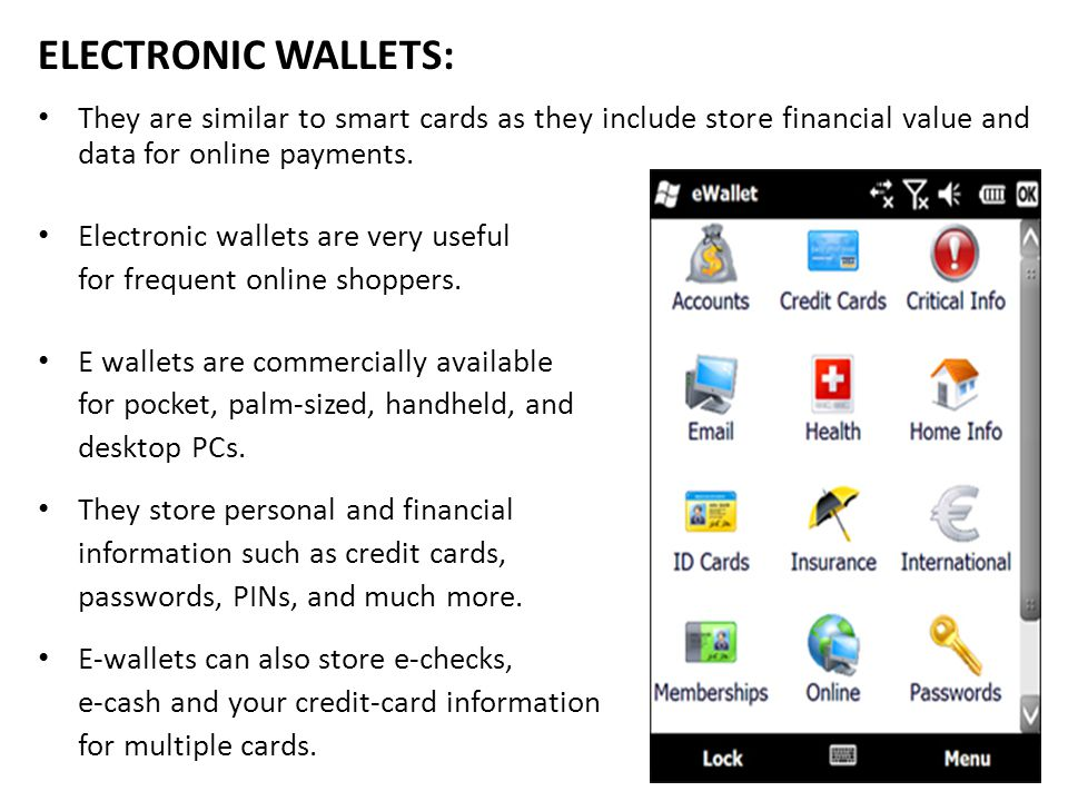 ELECTRONIC WALLETS: They are similar to smart cards as they include store financial value and data for online payments. Electronic wallets are very us