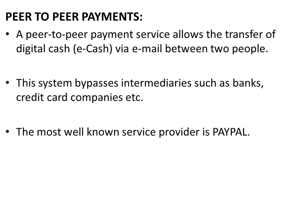 PEER TO PEER PAYMENTS: A peer-to-peer payment service allows the transfer of digital cash (e-Cash) via e-mail between two people. This system bypasses