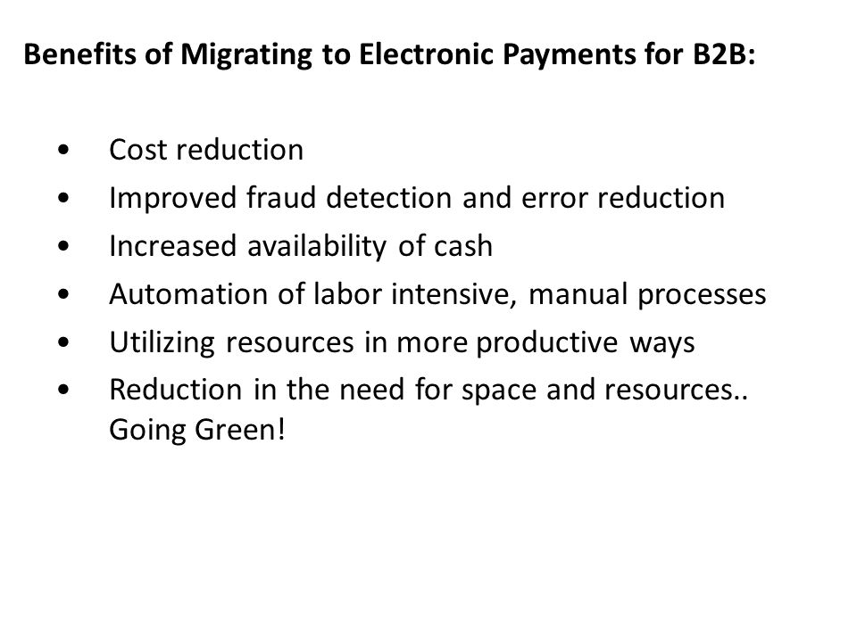 Benefits of Migrating to Electronic Payments for B2B: Cost reduction Improved fraud detection and error reduction Increased availability of cash Autom