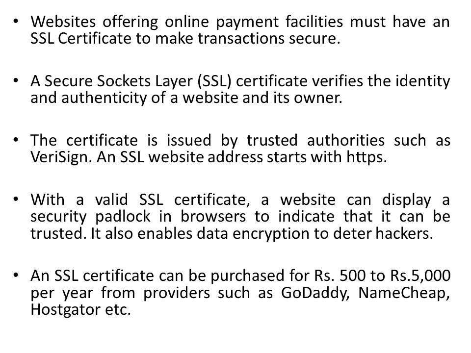 Websites offering online payment facilities must have an SSL Certificate to make transactions secure. A Secure Sockets Layer (SSL) certificate verifie