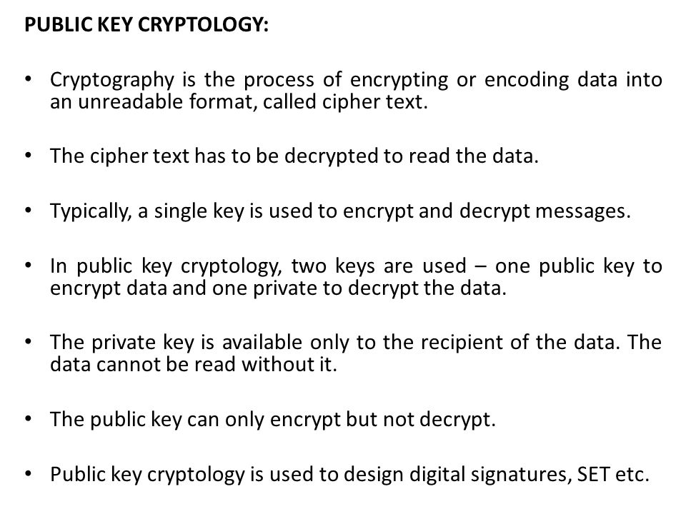 PUBLIC KEY CRYPTOLOGY: Cryptography is the process of encrypting or encoding data into an unreadable format, called cipher text. The cipher text has t