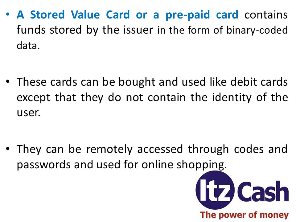 A Stored Value Card or a pre-paid card contains funds stored by the issuer in the form of binary-coded data. These cards can be bought and used like d