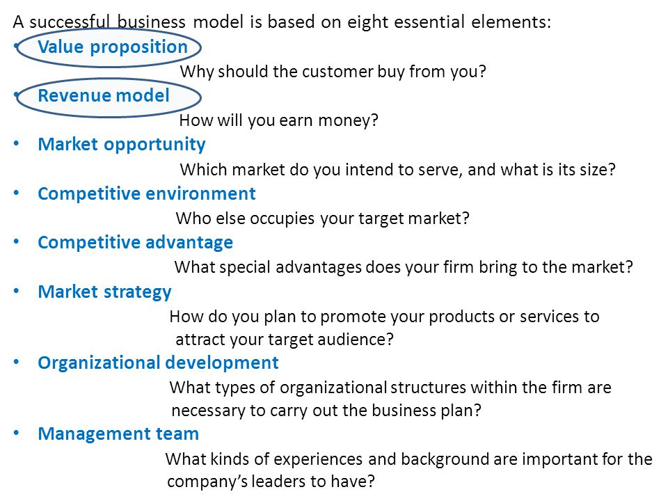 A successful business model is based on eight essential elements: Value proposition Why should the customer buy from you? Revenue model How will you e