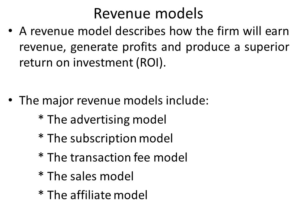 Revenue models A revenue model describes how the firm will earn revenue, generate profits and produce a superior return on investment (ROI). The major