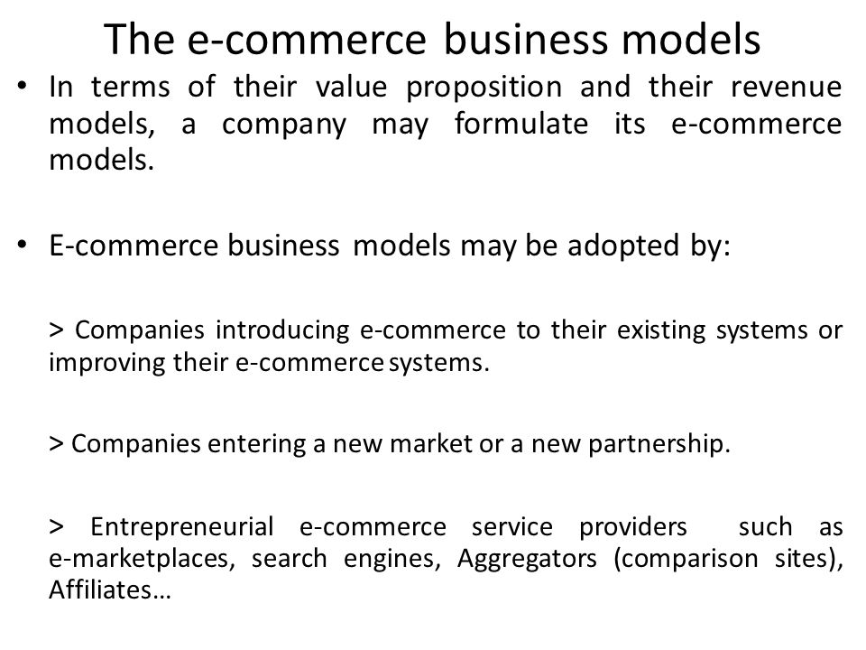 The e-commerce business models In terms of their value proposition and their revenue models, a company may formulate its e-commerce models. E-commerce
