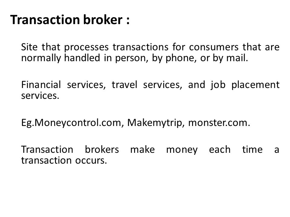 Transaction broker : Site that processes transactions for consumers that are normally handled in person, by phone, or by mail. Financial services, tra