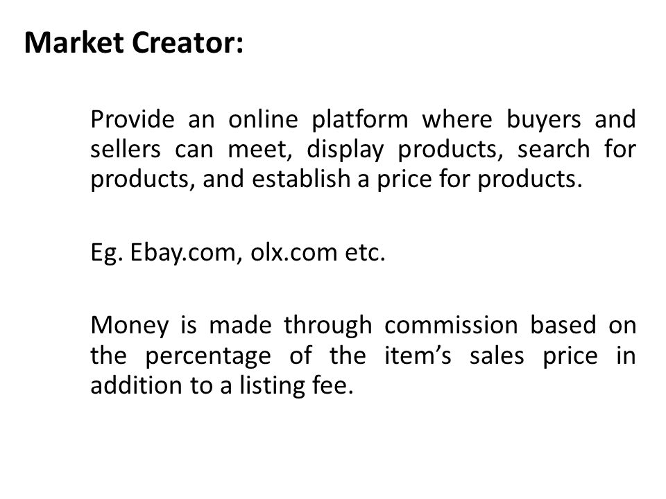 Market Creator: Provide an online platform where buyers and sellers can meet, display products, search for products, and establish a price for product