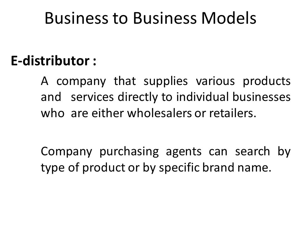 Business to Business Models E-distributor : A company that supplies various products andservices directly to individual businesses who are either whol