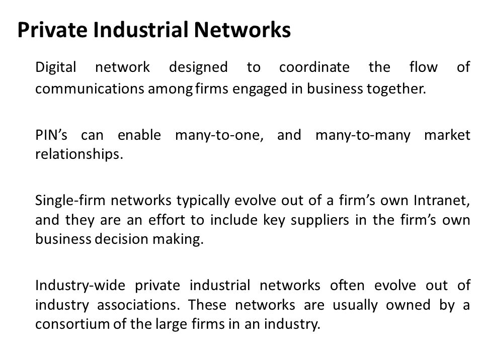 Private Industrial Networks Digital network designed to coordinate the flow of communications among firms engaged in business together. PIN's can enab