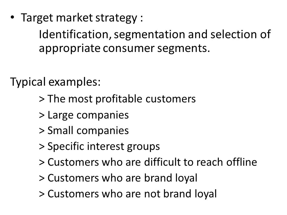 Target market strategy : Identification, segmentation and selection of appropriate consumer segments. Typical examples: > The most profitable customer