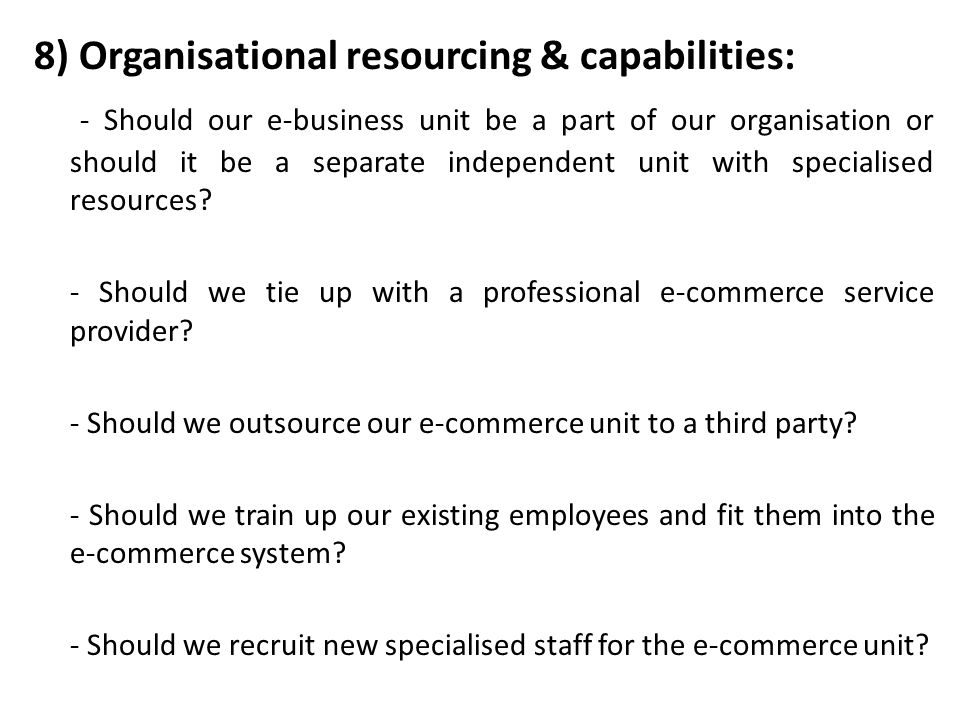 8) Organisational resourcing & capabilities: - Should our e-business unit be a part of our organisation or should it be a separate independent unit wi