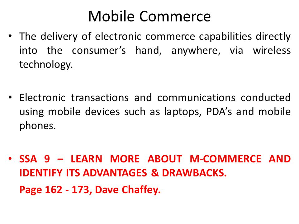 Mobile Commerce The delivery of electronic commerce capabilities directly into the consumer's hand, anywhere, via wireless technology. Electronic tran