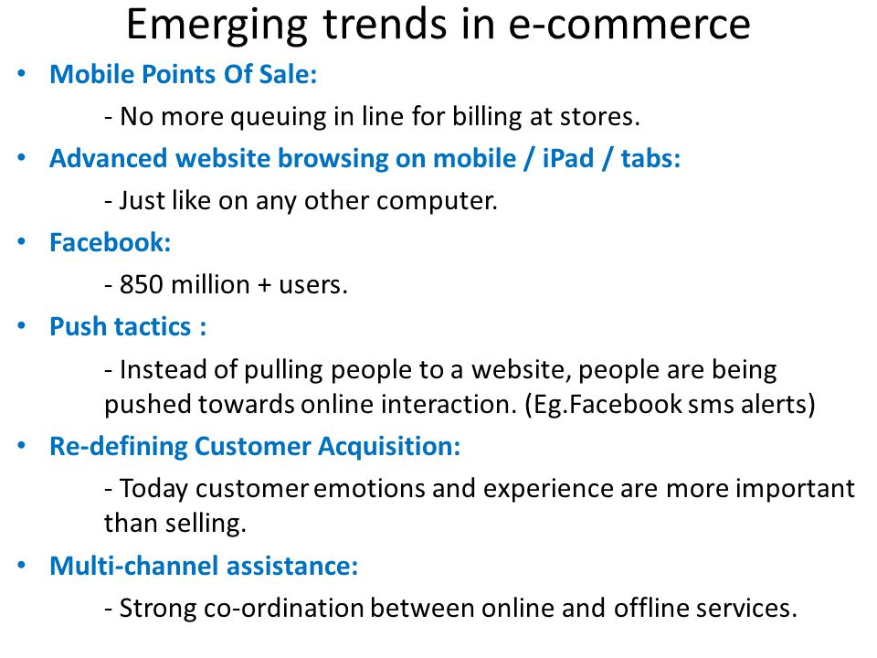Emerging trends in e-commerce Mobile Points Of Sale: - No more queuing in line for billing at stores. Advanced website browsing on mobile / iPad / tab