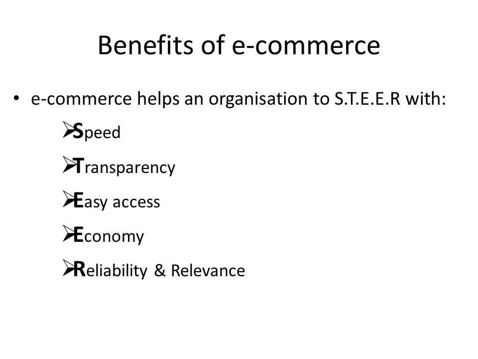 Benefits of e-commerce e-commerce helps an organisation to S.T.E.E.R with:  S peed  T ransparency  E asy access  E conomy  R eliability & Relevan