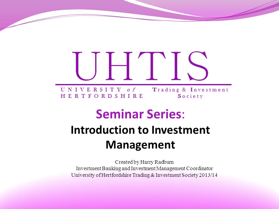 Seminar Series: Introduction to Investment Management Created by Harry Radburn Investment Banking and Investment Management Coordinator University of Hertfordshire Trading & Investment Society 2013/14