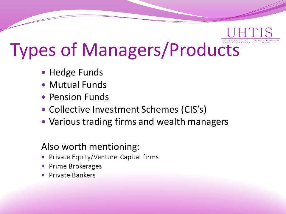 Types of Managers/Products Hedge Funds Mutual Funds Pension Funds Collective Investment Schemes (CIS's) Various trading firms and wealth managers Also worth mentioning: Private Equity/Venture Capital firms Prime Brokerages Private Bankers