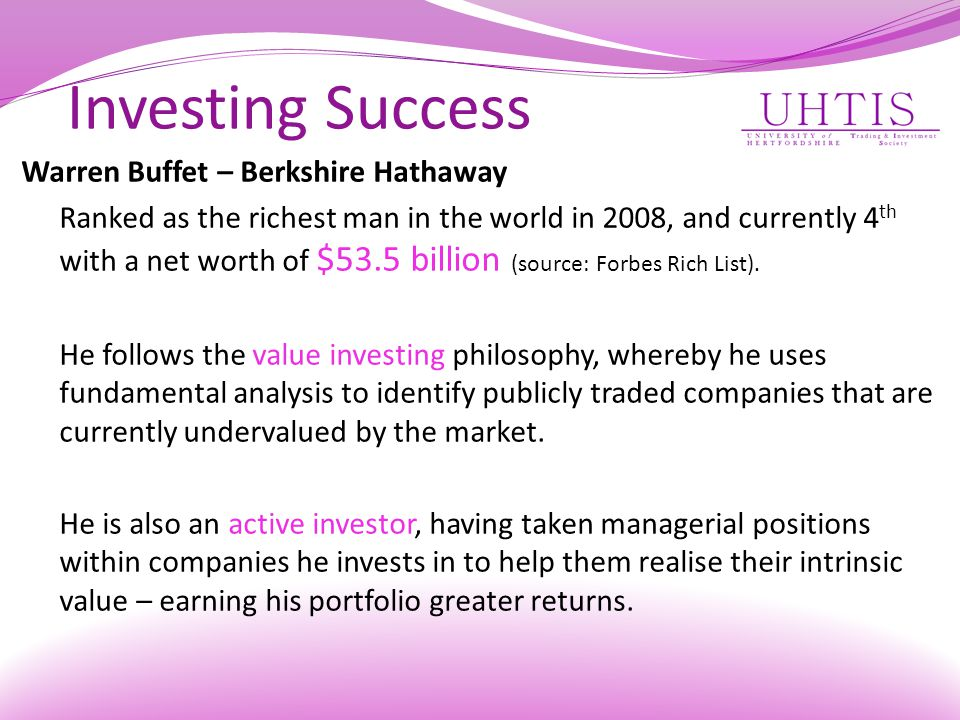 Investing Success Warren Buffet – Berkshire Hathaway Ranked as the richest man in the world in 2008, and currently 4 th with a net worth of $53.5 billion (source: Forbes Rich List).