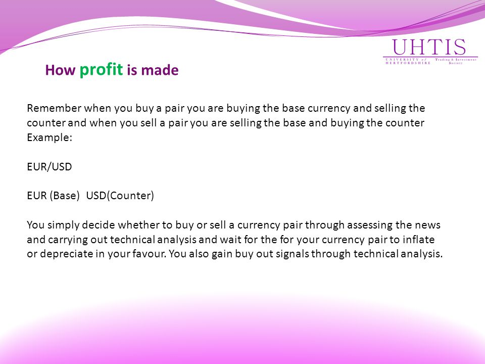 How profit is made Remember when you buy a pair you are buying the base currency and selling the counter and when you sell a pair you are selling the base and buying the counter Example: EUR/USD EUR (Base) USD(Counter) You simply decide whether to buy or sell a currency pair through assessing the news and carrying out technical analysis and wait for the for your currency pair to inflate or depreciate in your favour.