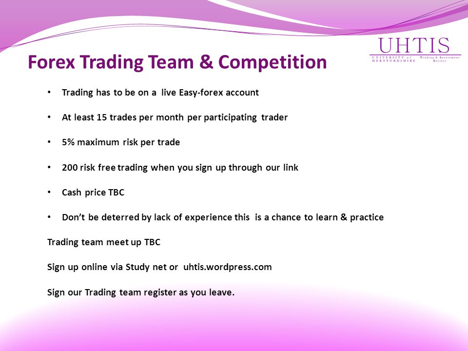Forex Trading Team & Competition Trading has to be on a live Easy-forex account At least 15 trades per month per participating trader 5% maximum risk per trade 200 risk free trading when you sign up through our link Cash price TBC Don't be deterred by lack of experience this is a chance to learn & practice Trading team meet up TBC Sign up online via Study net or uhtis.wordpress.com Sign our Trading team register as you leave.